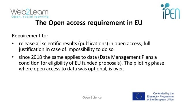 The Open access requirement in EU Requirement to: • release all scientific results (publications) in open access; full jus...