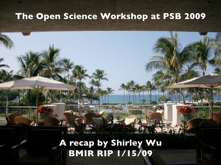 The Open Science Workshop at PSB 2009             A recap by Shirley Wu           BMIR RIP 1/15/09