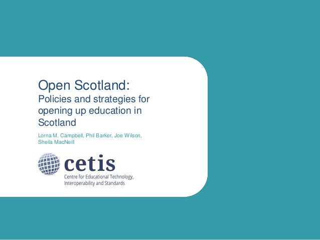 Open Scotland: Policies and strategies for opening up education in Scotland Lorna M. Campbell, Phil Barker, Joe Wilson, Sh...