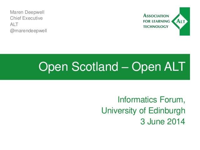 Open Scotland – Open ALT Informatics Forum, University of Edinburgh 3 June 2014 Maren Deepwell Chief Executive ALT @marend...
