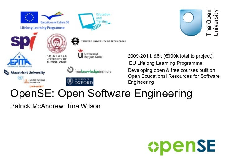 OpenSE: Open Software Engineering Patrick McAndrew, Tina Wilson 2009-2011. £8k (€300k total to project). EU Lifelong Learn...