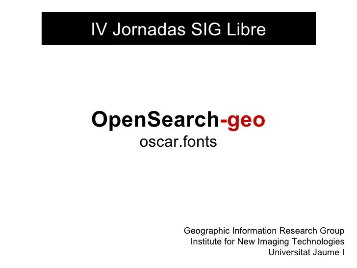 OpenSearch -geo oscar.fonts Geographic Information Research Group Institute for New Imaging Technologies Universitat Jaume...