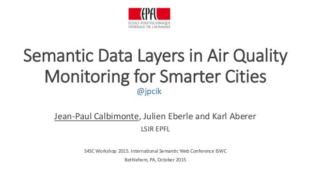 Semantic Data Layers in Air Quality Monitoring for Smarter Cities Jean-Paul Calbimonte, Julien Eberle and Karl Aberer LSIR...