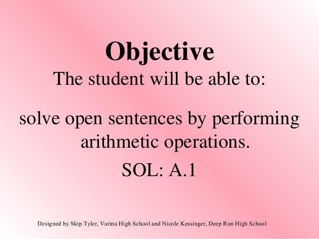 ObjectiveThe student will be able to:solve open sentences by performingarithmetic operations.SOL: A.1Designed by Skip Tyle...