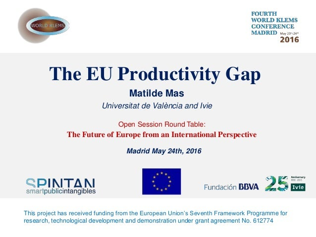 The EU Productivity Gap Matilde Mas Universitat de València and Ivie Open Session Round Table: The Future of Europe from a...