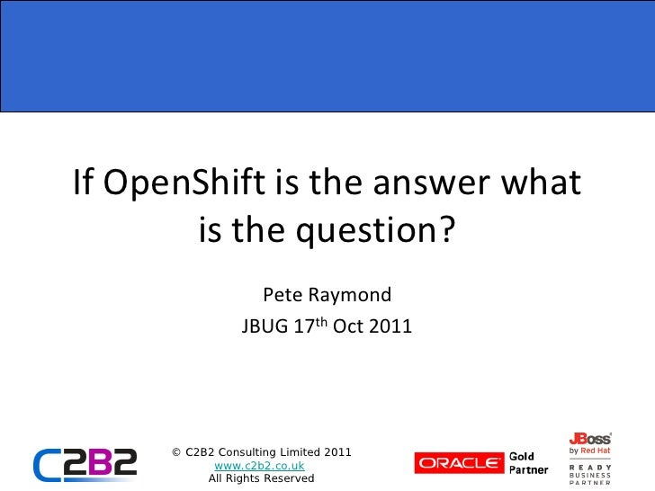 If OpenShift is the answer what       is the question?                   Pete Raymond                 JBUG 17th Oct 2011  ...