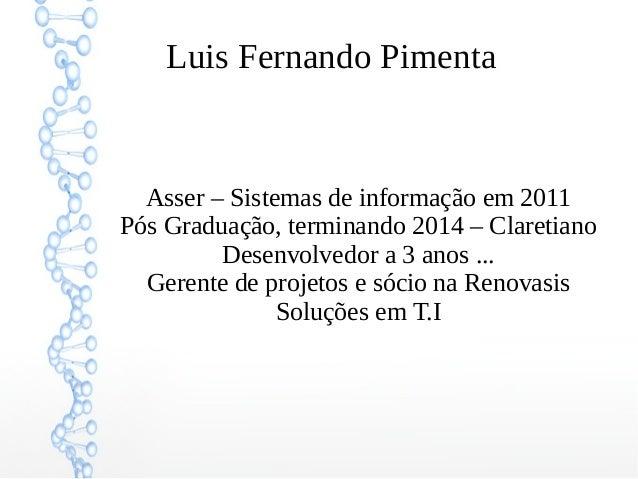 Luis Fernando Pimenta  Asser – Sistemas de informação em 2011  Pós Graduação, terminando 2014 – Claretiano  Desenvolvedor ...