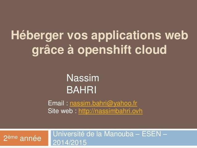 Héberger vos applications web grâce à openshift cloud Université de la Manouba – ESEN – 2014/2015 2ème année Nassim BAHRI ...