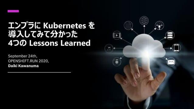 エンプラに Kubernetes を 導入してみて分かった 4つの Lessons Learned September 24th, OPENSHIFT.RUN 2020, Daiki Kawanuma