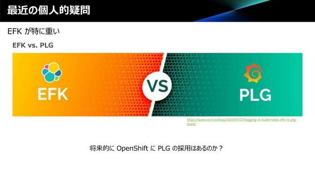 最近の個人的疑問 EFK が特に重い EFK vs. PLG https://www.cncf.io/blog/2020/07/27/logging-in-kubernetes-efk-vs-plg- stack/ 将来的に OpenShift...