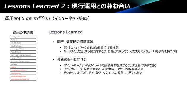 Lessons Learned 2:現行運用との兼ね合い 運用文化とのせめぎ合い(インターネット接続) registry.redhat.io *.quay.io sso.redhat.com cloud.redhat.com mirror.op...