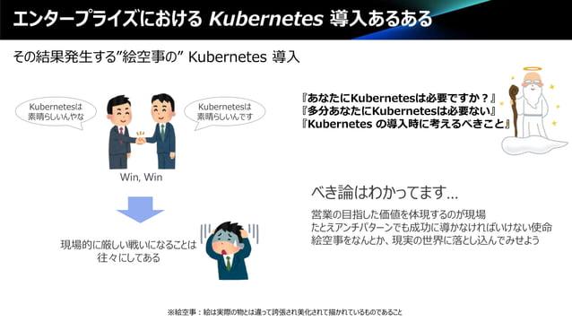 """エンタープライズにおける Kubernetes 導入あるある その結果発生する""""絵空事の"""" Kubernetes 導入 べき論はわかってます… 営業の目指した価値を体現するのが現場 たとえアンチパターンでも成功に導かなければいけない使命 絵空事..."""