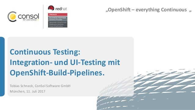 Continuous Testing: Integration- und UI-Testing mit OpenShift-Build-Pipelines. Tobias Schneck, ConSol Software GmbH Münche...