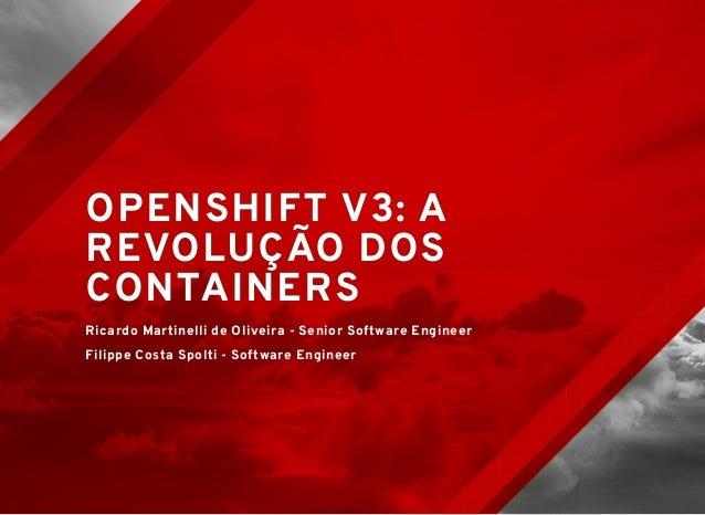 OPENSHIFT V3: AOPENSHIFT V3: A REVOLUÇÃO DOSREVOLUÇÃO DOS CONTAINERSCONTAINERS Ricardo Martinelli de Oliveira - Senior Sof...