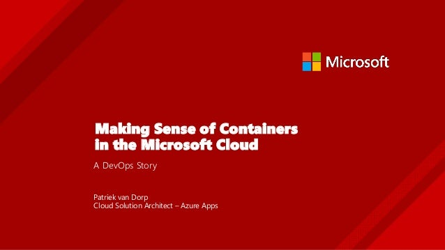 Making Sense of Containers in the Microsoft Cloud A DevOps Story Patriek van Dorp Cloud Solution Architect – Azure Apps