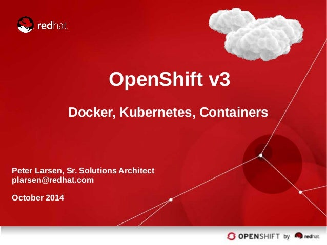 OpenShift v3 Docker, Kubernetes, Containers Peter Larsen, Sr. Solutions Architect plarsen@redhat.com October 2014