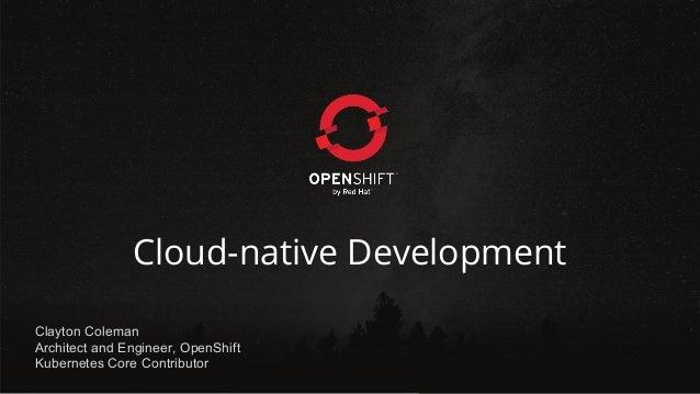 Cloud-native Development Clayton Coleman Architect and Engineer, OpenShift Kubernetes Core Contributor