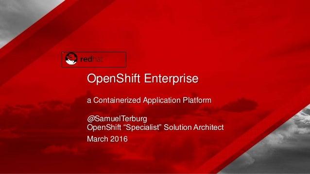 "a Containerized Application Platform @SamuelTerburg OpenShift ""Specialist"" Solution Architect March 2016 OpenShift Enterpr..."