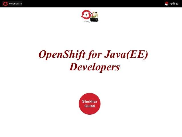 OPENSHIFT OpenShift for Java(EE) Developers Workshop  PRESENTED BY  Shekhar Gulati
