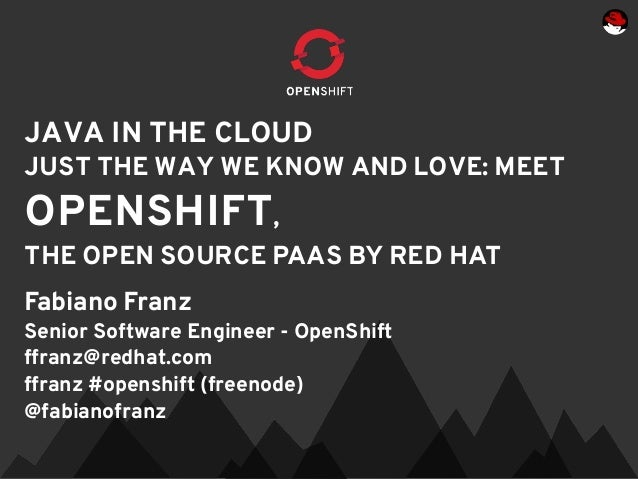 JAVA IN THE CLOUDJUST THE WAY WE KNOW AND LOVE: MEETOPENSHIFT,THE OPEN SOURCE PAAS BY RED HATFabiano FranzSenior Software ...