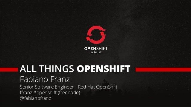 ALL THINGS OPENSHIFT Fabiano Franz Senior Software Engineer - Red Hat OpenShift ffranz #openshift (freenode) @fabianofranz
