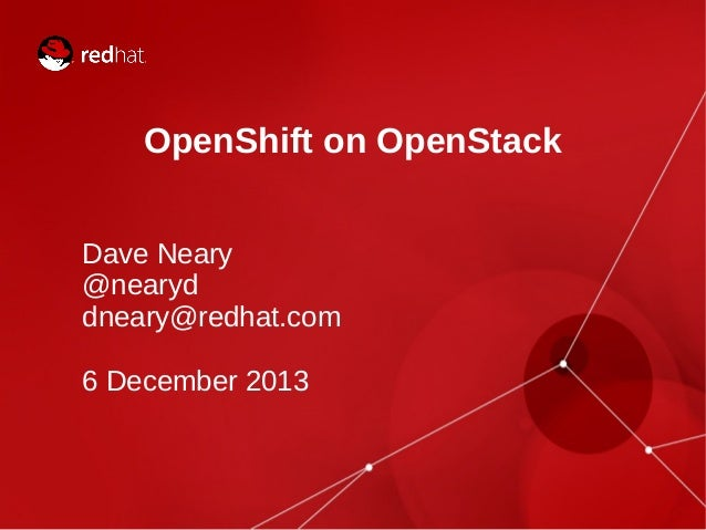 OpenShift on OpenStack Dave Neary @nearyd dneary@redhat.com 6 December 2013