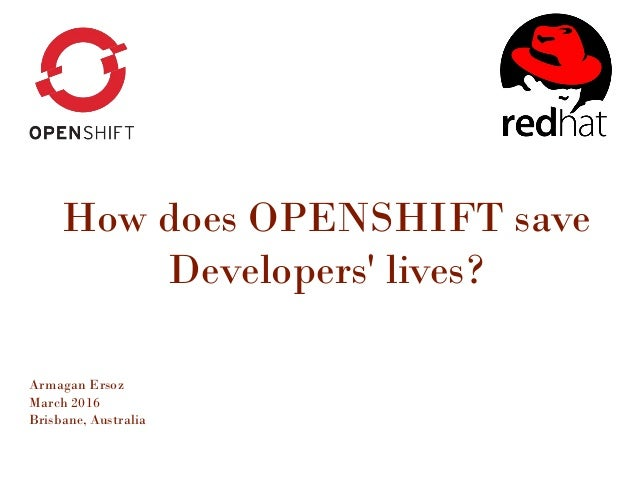 How does OPENSHIFT save Developers' lives? Armagan Ersoz March 2016 Brisbane, Australia