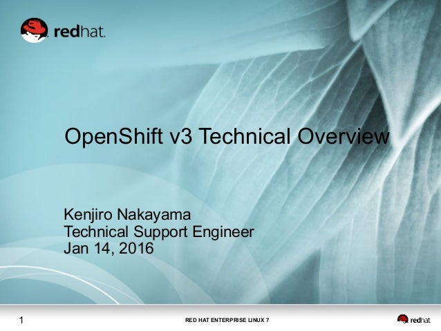 RED HAT ENTERPRISE LINUX 71 OpenShift v3 Technical Overview Kenjiro Nakayama Technical Support Engineer Jan 14, 2016