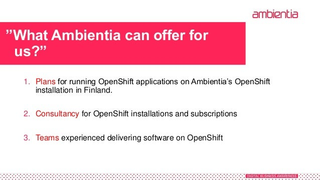 """""""What Ambientia can offer for us?"""" 1. Plans for running OpenShift applications on Ambientia's OpenShift installation in Fi..."""