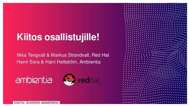 Kiitos osallistujille! Ilkka Tengvall & Markus Strandvall, Red Hat Henri Sora & Harri Hellström, Ambientia