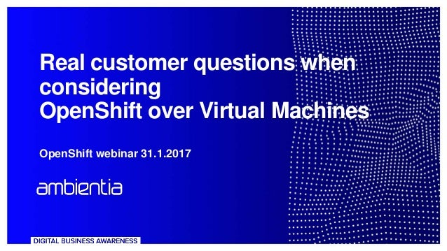 Real customer questions when considering OpenShift over Virtual Machines OpenShift webinar 31.1.2017