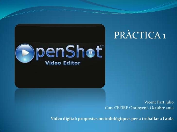 PRÀCTICA 1<br />Vicent Part Julio<br />Curs CEFIRE Ontinyent. Octubre 2010<br />Vídeo digital: propostes metodològiques pe...