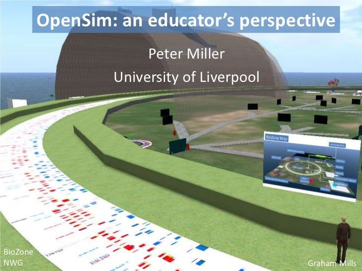 OpenSim: an educator's perspective<br />Peter Miller<br />University of Liverpool<br />BioZone<br />NWG<br />Graham Mills<...