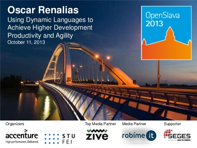 Oscar Renalias Using Dynamic Languages to Achieve Higher Development Productivity and Agility October 11, 2013  Organizers...