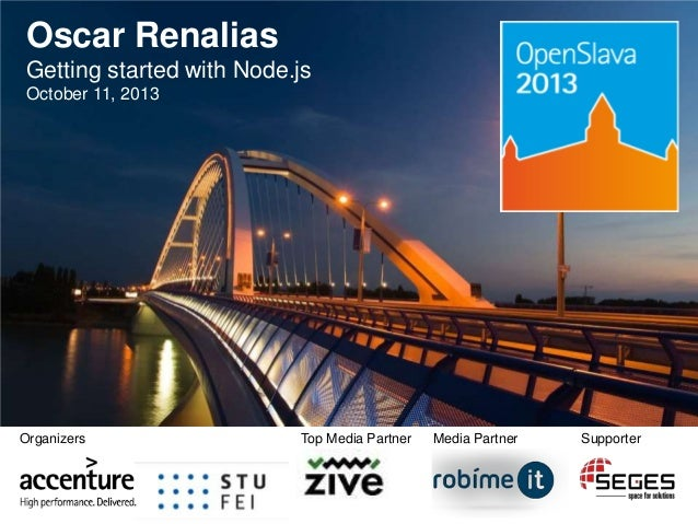 Oscar Renalias Getting started with Node.js October 11, 2013  Organizers  Top Media Partner  Media Partner  Supporter