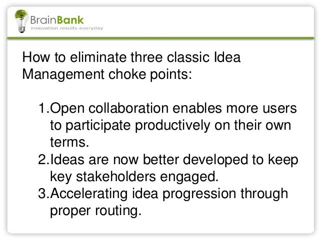How to eliminate three classic Idea Management choke points: 1.Open collaboration enables more users to participate produc...