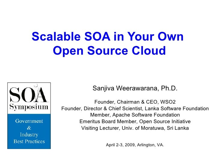 Scalable SOA in Your Own  Open Source Cloud Sanjiva Weerawarana, Ph.D. Founder, Chairman & CEO, WSO2 Founder, Director & C...