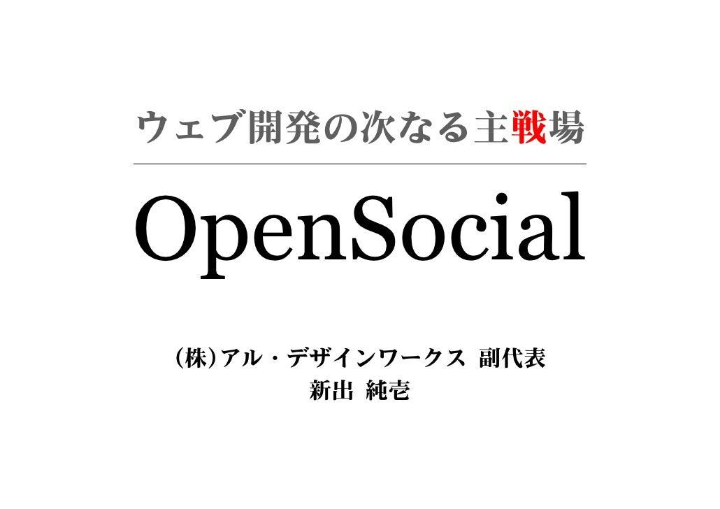 ウェブ開発の次なる主戦場   OpenSocial  (株)アル・デザインワークス 副代表         新出 純壱