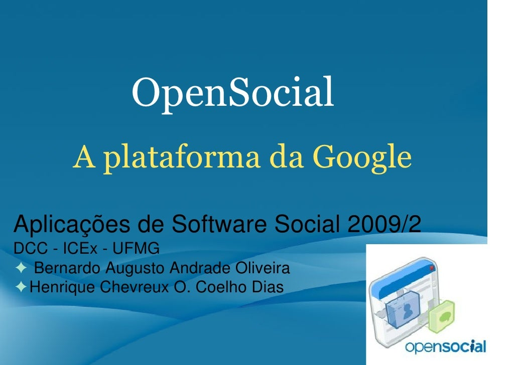 OpenSocial        A plataforma da Google Aplicações de Software Social 2009/2 DCC - ICEx - UFMG ✦ Bernardo Augusto Andrade...