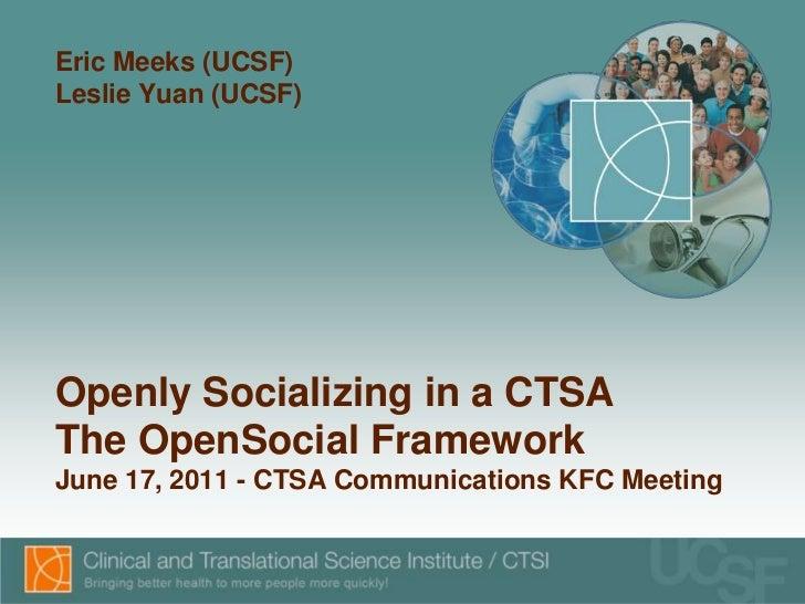 Eric Meeks (UCSF)Leslie Yuan (UCSF)Openly Socializing in a CTSAThe OpenSocial FrameworkJune 17, 2011 - CTSA Communications...