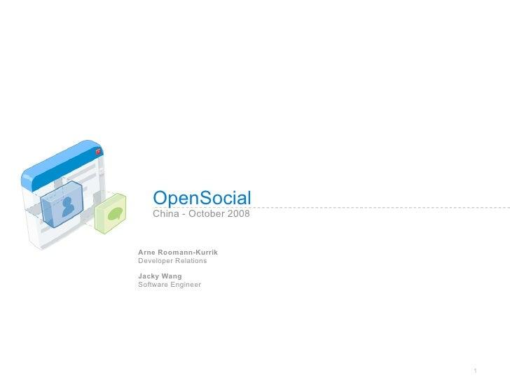 OpenSocial    China - October 2008   Arne Roomann-Kurrik Developer Relations  Jacky Wang Software Engineer                ...