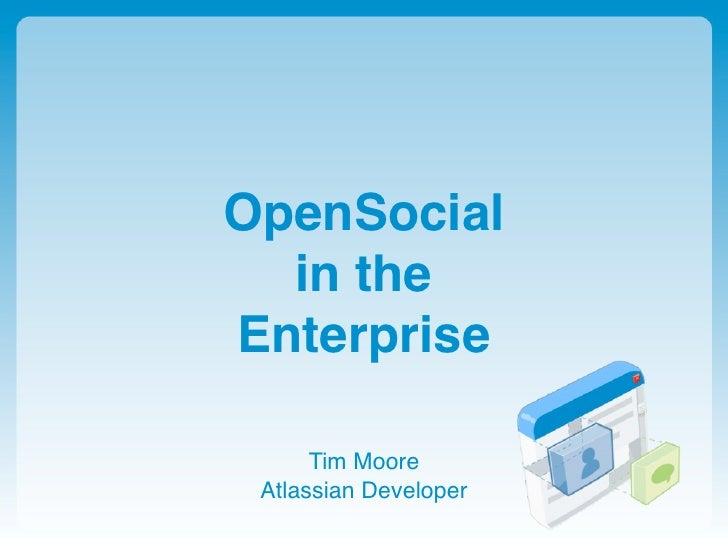 OpenSocial   in the Enterprise        Tim Moore  Atlassian Developer