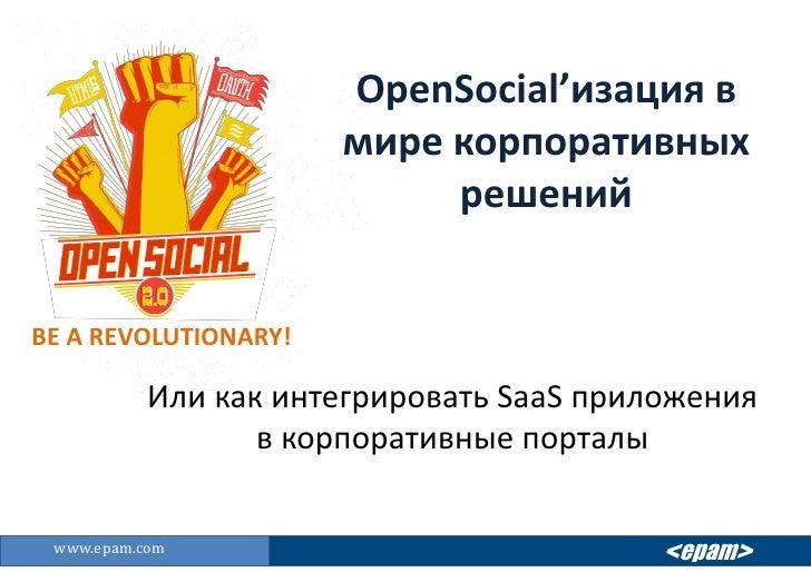 OpenSocial'изация в мире корпоративных решений<br />BE A REVOLUTIONARY!<br />Или как интегрировать SaaSприложения в корпор...