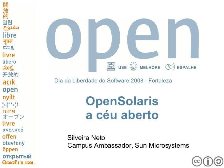 OpenSolaris a céu aberto <ul><li>Silveira Neto </li></ul><ul><li>Campus Ambassador, Sun Microsystems </li></ul>Dia da Libe...