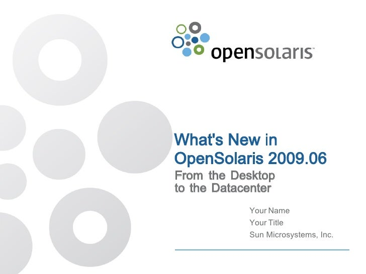 Whats New inOpenSolaris 2009.06From the Desktopto the Datacenter            Your Name            Your Title            Sun...