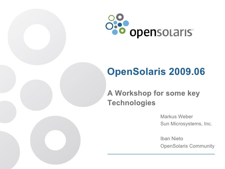 OpenSolaris 2009.06 A Workshop for some key Technologies Markus Weber Sun Microsystems, Inc. Iban Nieto OpenSolaris Commun...