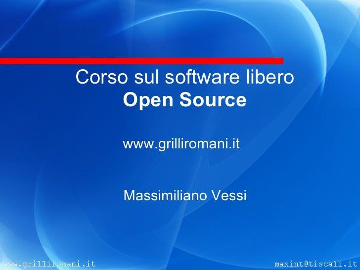 Corso sul software libero      Open Source       www.grilliromani.it        Massimiliano Vessi