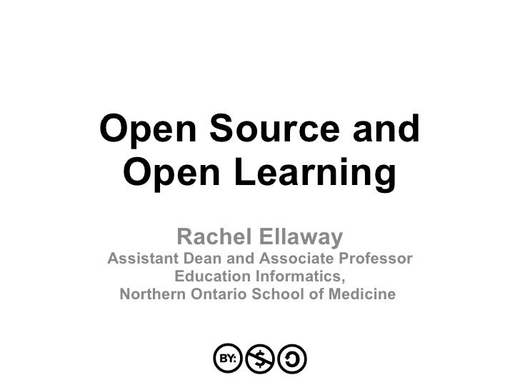 Open Source and Open Learning Rachel Ellaway Assistant Dean and Associate Professor Education Informatics, Northern Ontari...