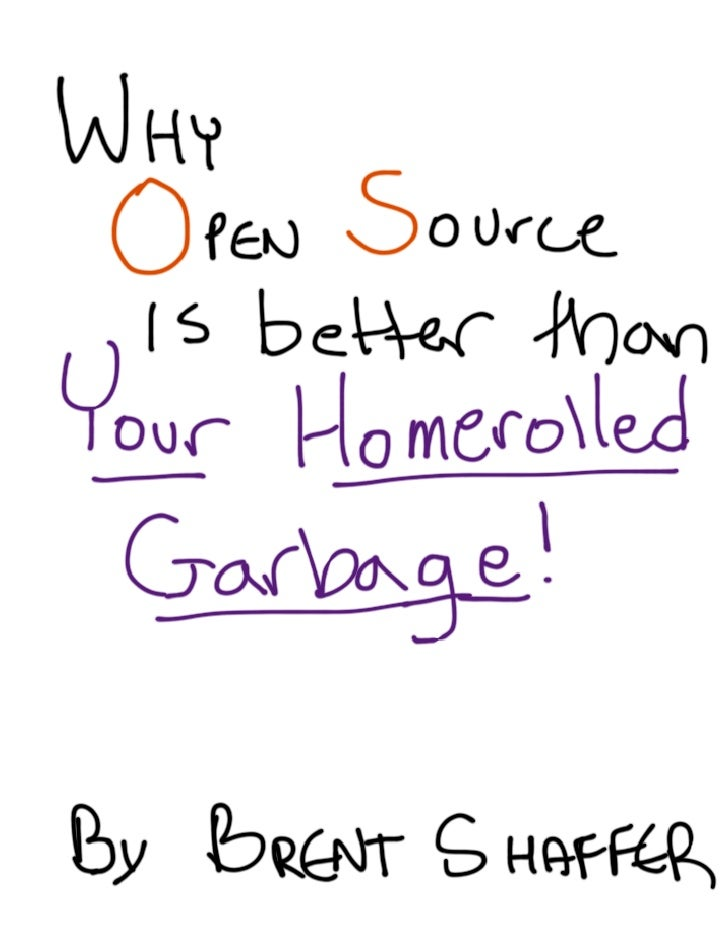 Why Open Source is better than Your Homerolled Garbage
