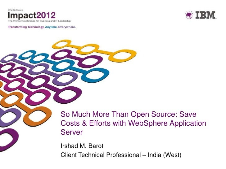 So Much More Than Open Source: SaveCosts & Efforts with WebSphere ApplicationServerIrshad M. BarotClient Technical Profess...